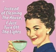 Instead of cleaning the house, I just turn off the lights