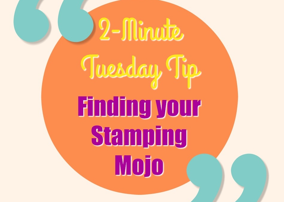 2-Minute Tuesday Tip – Finding your Stamping Mojo