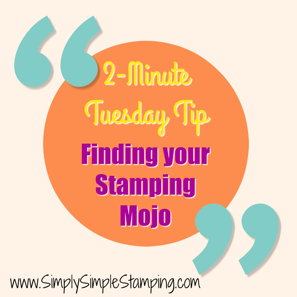 2-Minute Tuesday Tip - FINDING YOUR STAMPING MOJO - check it out at www.SimplySimpleStamping.com - October 24, 2017