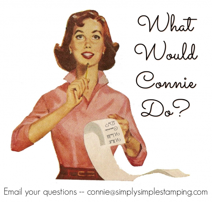 What Would Connie Do? Email Connie Stewart at connie@simplysimplestamping.com - www.SimplySimpleStamping.com