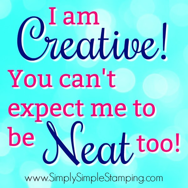I am CREATIVE! You can't expect me to be NEAT too! www.SimplySimpleStamping.com